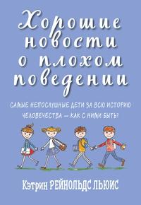 Книга: Хорошие новости о плохом поведении: Самые непослушные дети за всю историю человечества - как с ними быть?