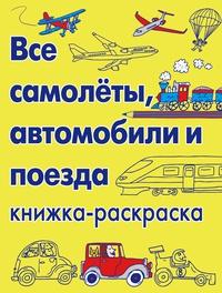 Книга: Все самолёты, автомобили и поезда. Книжка-раскраска