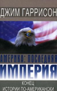 Книга: Америка: последняя империя. Конец истории по-американски